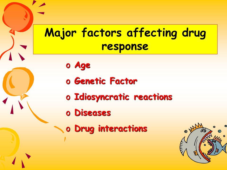 Major factors affecting drug response o Age o Genetic Factor o Idiosyncratic reactions o Diseases o Drug interactions