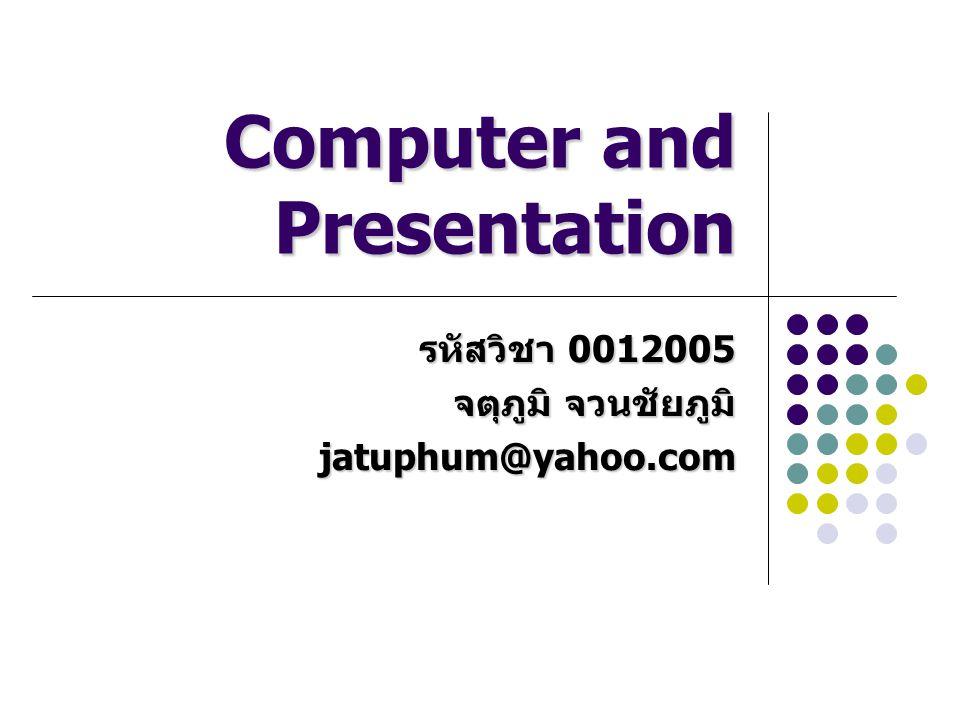 Computer and Presentation รหัสวิชา 0012005 จตุภูมิ จวนชัยภูมิ jatuphum@yahoo.com