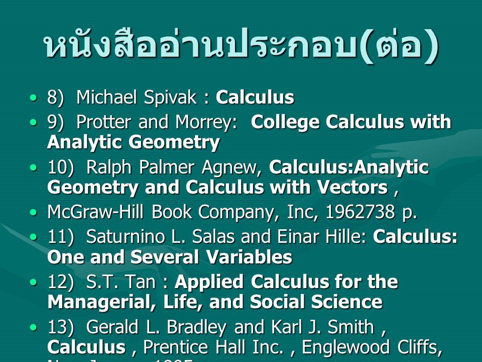 หนังสืออ่านประกอบ ( ต่อ ) 8) Michael Spivak : Calculus8) Michael Spivak : Calculus 9) Protter and Morrey: College Calculus with Analytic Geometry9) Protter and Morrey: College Calculus with Analytic Geometry 10) Ralph Palmer Agnew, Calculus:Analytic Geometry and Calculus with Vectors,10) Ralph Palmer Agnew, Calculus:Analytic Geometry and Calculus with Vectors, McGraw-Hill Book Company, Inc, 1962738 p.McGraw-Hill Book Company, Inc, 1962738 p.