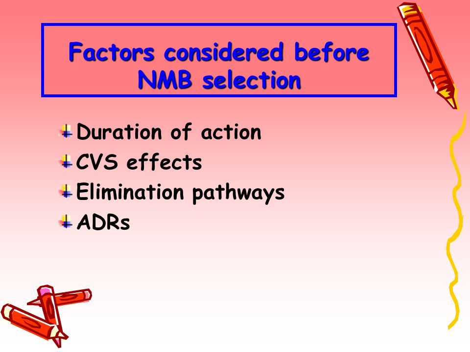 Factors considered before NMB selection Duration of action CVS effects Elimination pathways ADRs