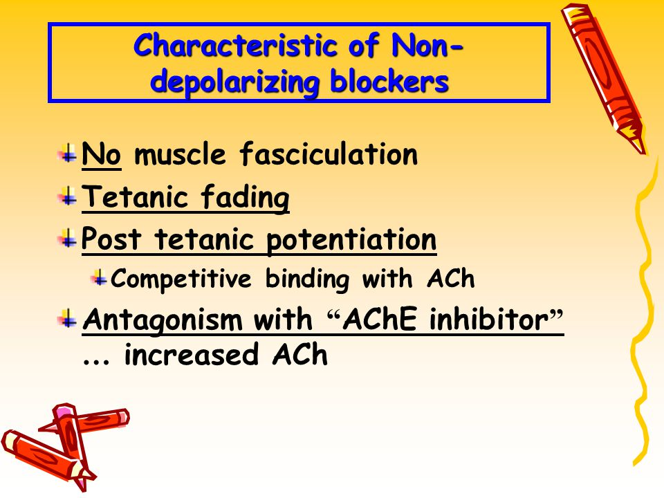 Characteristic of Non- depolarizing blockers No muscle fasciculation Tetanic fading Post tetanic potentiation Competitive binding with ACh Antagonism with AChE inhibitor … increased ACh