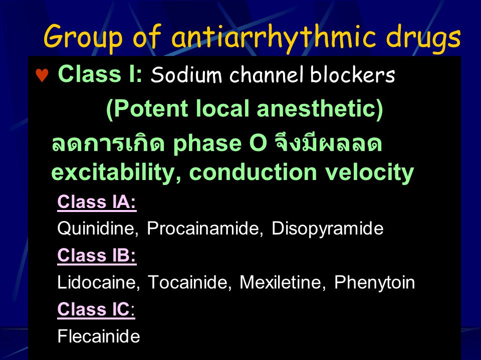 Group of antiarrhythmic drugs Class I: Sodium channel blockers (Potent local anesthetic) ลดการเกิด phase O จึงมีผลลด excitability, conduction velocity