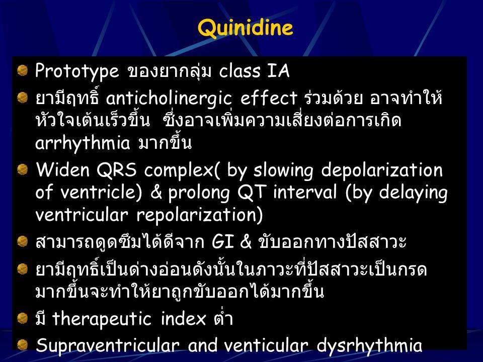 Quinidine Prototype ของยากลุ่ม class IA ยามีฤทธิ์ anticholinergic effect ร่วมด้วย อาจทำให้ หัวใจเต้นเร็วขึ้น ซึ่งอาจเพิ่มความเสี่ยงต่อการเกิด arrhythm
