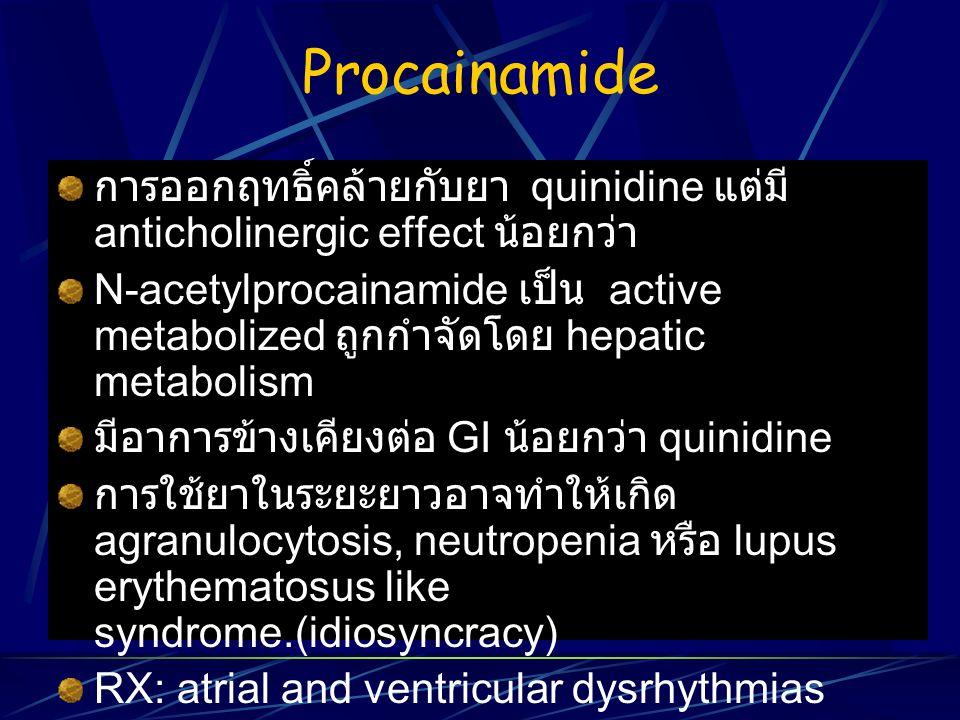 Procainamide การออกฤทธิ์คล้ายกับยา quinidine แต่มี anticholinergic effect น้อยกว่า N-acetylprocainamide เป็น active metabolized ถูกกำจัดโดย hepatic me