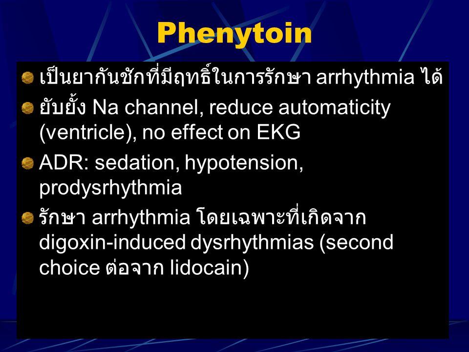 Phenytoin เป็นยากันชักที่มีฤทธิ์ในการรักษา arrhythmia ได้ ยับยั้ง Na channel, reduce automaticity (ventricle), no effect on EKG ADR: sedation, hypoten