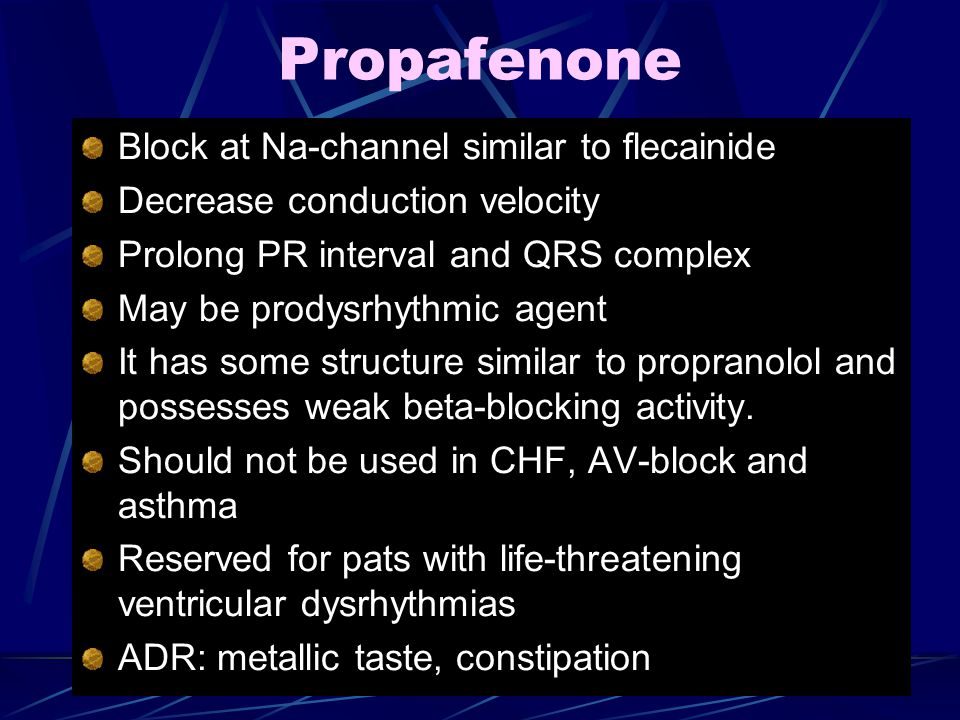 Propafenone Block at Na-channel similar to flecainide Decrease conduction velocity Prolong PR interval and QRS complex May be prodysrhythmic agent It