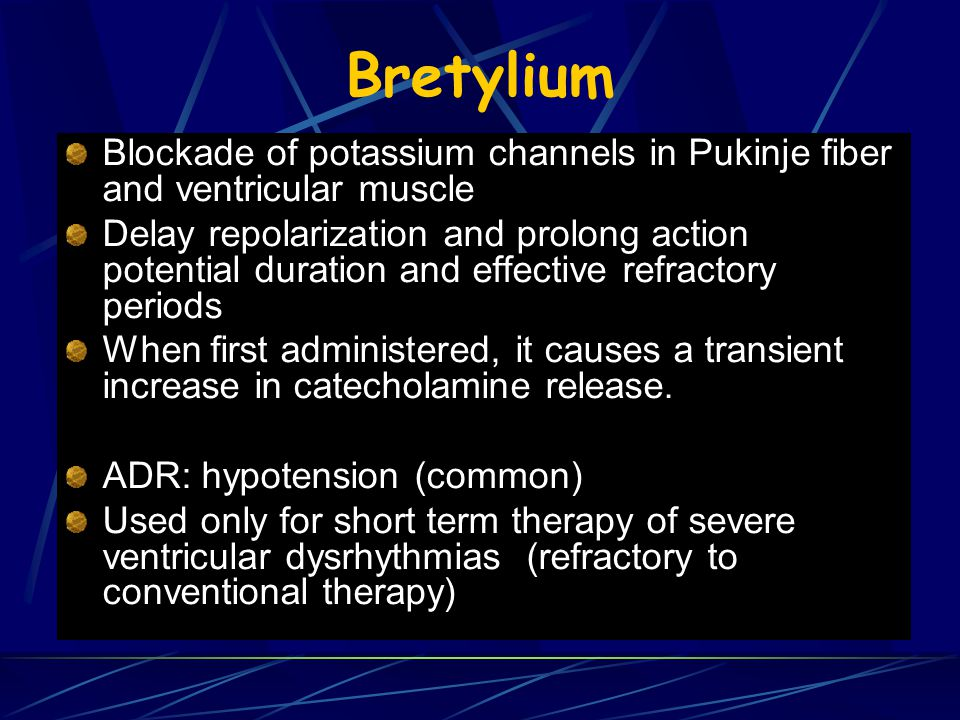 Bretylium Blockade of potassium channels in Pukinje fiber and ventricular muscle Delay repolarization and prolong action potential duration and effective refractory periods When first administered, it causes a transient increase in catecholamine release.