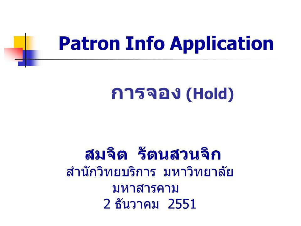 Patron Info Application การจอง (Hold) สมจิต รัตนสวนจิก สำนักวิทยบริการ มหาวิทยาลัย มหาสารคาม 2 ธันวาคม 2551