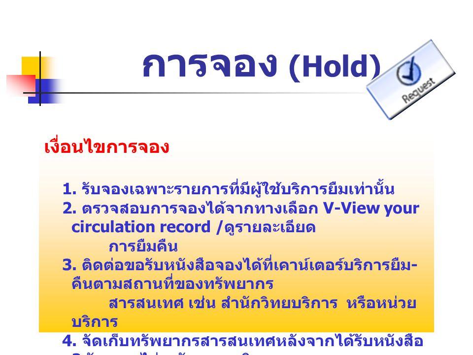 การจอง (Hold) เงื่อนไขการจอง 1. รับจองเฉพาะรายการที่มีผู้ใช้บริการยืมเท่านั้น 2. ตรวจสอบการจองได้จากทางเลือก V-View your circulation record / ดูรายละเ
