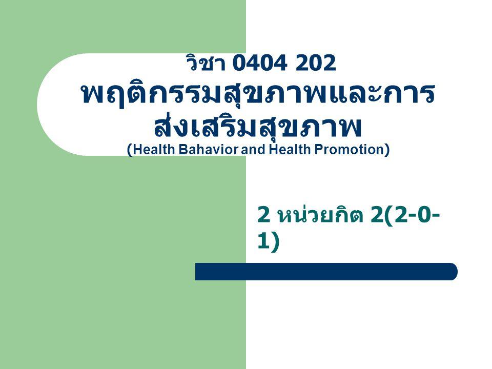 วิชา 0404 202 พฤติกรรมสุขภาพและการ ส่งเสริมสุขภาพ (Health Bahavior and Health Promotion) 2 หน่วยกิต 2(2-0- 1)