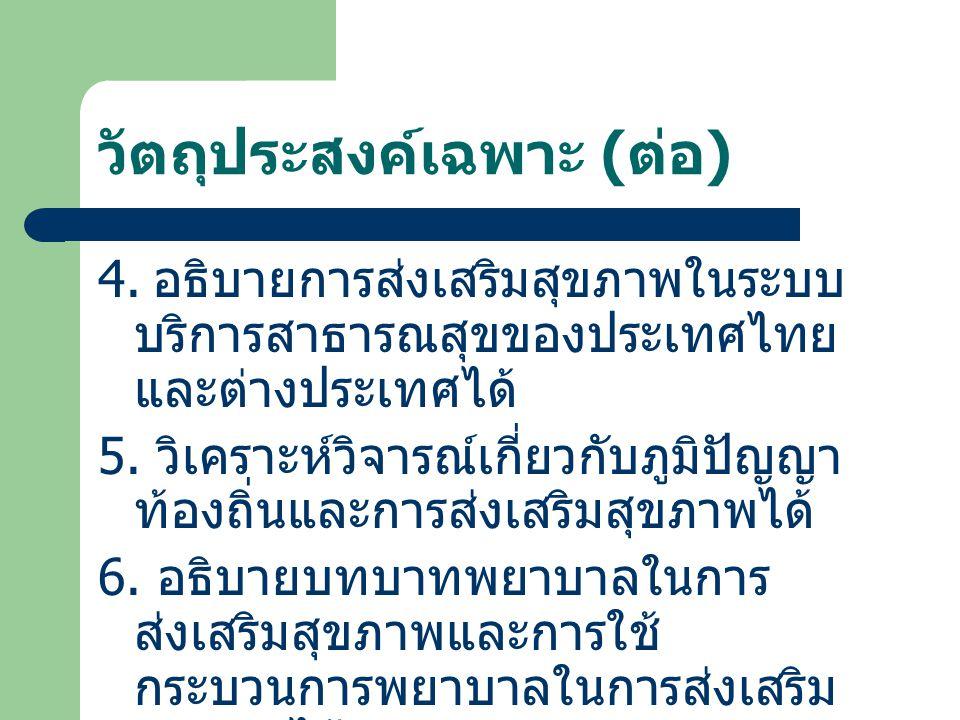 วัตถุประสงค์เฉพาะ ( ต่อ ) 4. อธิบายการส่งเสริมสุขภาพในระบบ บริการสาธารณสุขของประเทศไทย และต่างประเทศได้ 5. วิเคราะห์วิจารณ์เกี่ยวกับภูมิปัญญา ท้องถิ่น