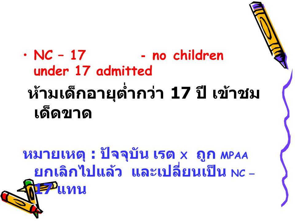 NC – 17- no children under 17 admitted ห ้ามเด็กอายุต่ำกว่า 17 ป ี เ ข้าชม เด็ดขาด หมายเหตุ : ป ัจจุบัน เ รต X ถ ูก MPAA ยกเลิกไปแล้ว แ ละเปลี่ยนเป็น