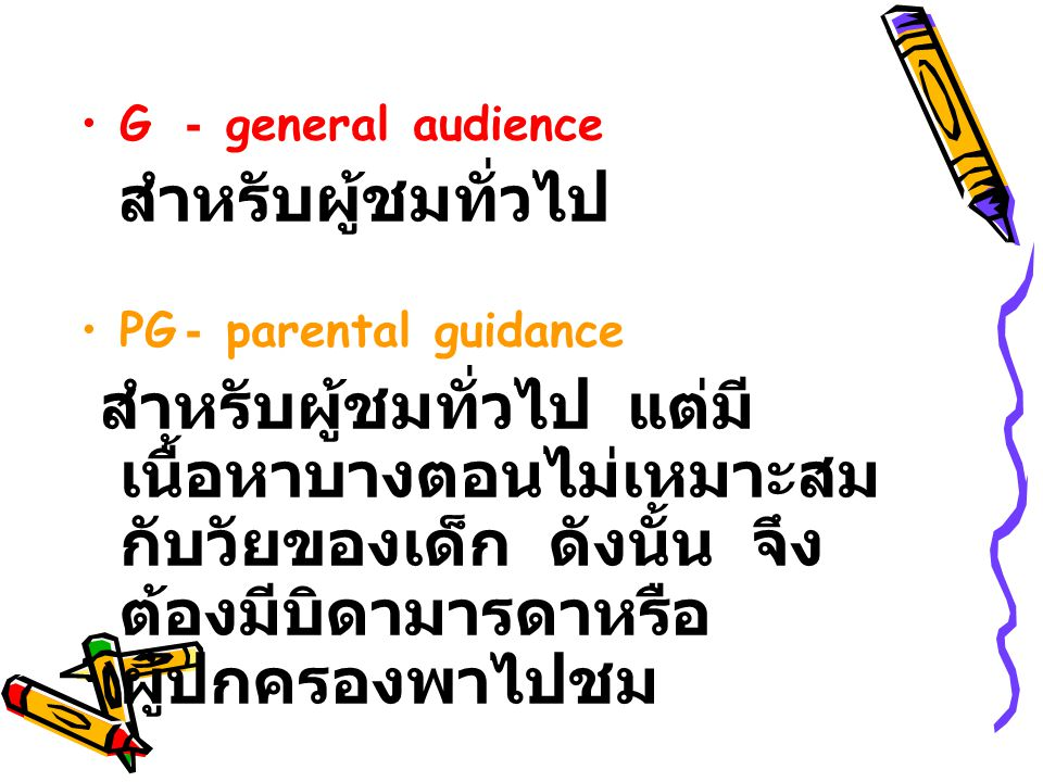 G- general audience ส ำหรับผู้ชมทั่วไป PG- parental guidance ส ำหรับผู้ชมทั่วไป แ ต่มี เนื้อหาบางตอนไม่เหมาะสม กับวัยของเด็ก ด ังนั้น จ ึง ต้องมีบิดาม