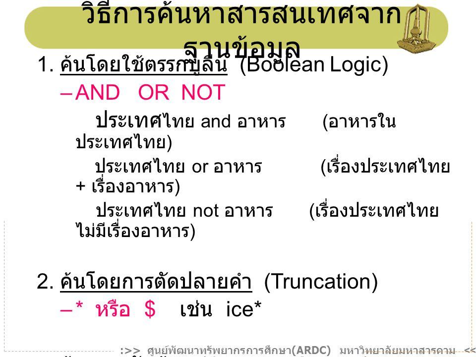 วิธีการค้นหาสารสนเทศจาก ฐานข้อมูล 1. ค้นโดยใช้ตรรกบูลีน (Boolean Logic) –AND OR NOT ประเทศ ไทย and อาหาร ( อาหารใน ประเทศไทย ) ประเทศไทย or อาหาร ( เร