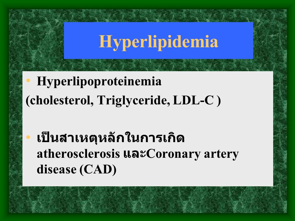 Hyperlipidemia Hyperlipoproteinemia (cholesterol, Triglyceride, LDL-C ) เป็นสาเหตุหลักในการเกิด atherosclerosis และ Coronary artery disease (CAD)