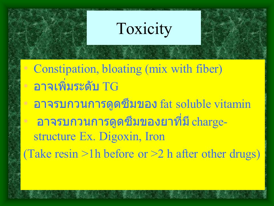 Toxicity Constipation, bloating (mix with fiber) อาจเพิ่มระดับ TG อาจรบกวนการดูดซึมของ fat soluble vitamin อาจรบกวนการดูดซึมของยาที่มี charge- structu