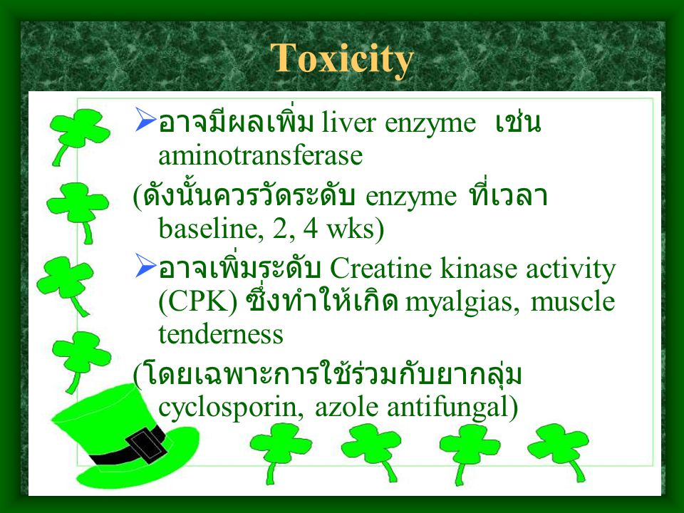 Toxicity  อาจมีผลเพิ่ม liver enzyme เช่น aminotransferase ( ดังนั้นควรวัดระดับ enzyme ที่เวลา baseline, 2, 4 wks)  อาจเพิ่มระดับ Creatine kinase activity (CPK) ซึ่งทำให้เกิด myalgias, muscle tenderness ( โดยเฉพาะการใช้ร่วมกับยากลุ่ม cyclosporin, azole antifungal)