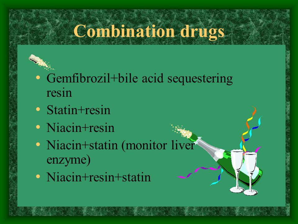 Combination drugs Gemfibrozil+bile acid sequestering resin Statin+resin Niacin+resin Niacin+statin (monitor liver enzyme) Niacin+resin+statin