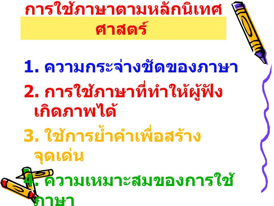 การใช้ภาษาตามหลักนิเทศ ศาสตร์ 1. ความกระจ่างชัดของภาษา 2. การใช้ภาษาที่ทำให้ผู้ฟัง เกิดภาพได้ 3. ใช้การย้ำคำเพื่อสร้าง จุดเด่น 4. ความเหมาะสมของการใช้