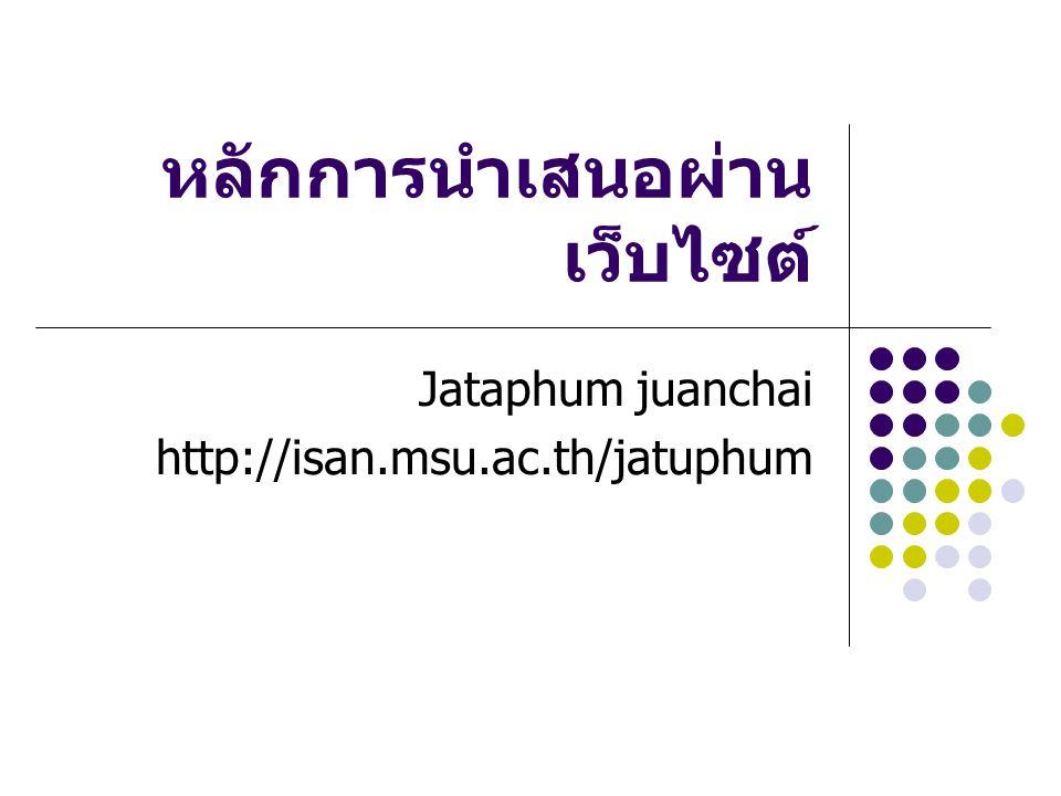 หลักการนำเสนอผ่าน เว็บไซต์ Jataphum juanchai http://isan.msu.ac.th/jatuphum