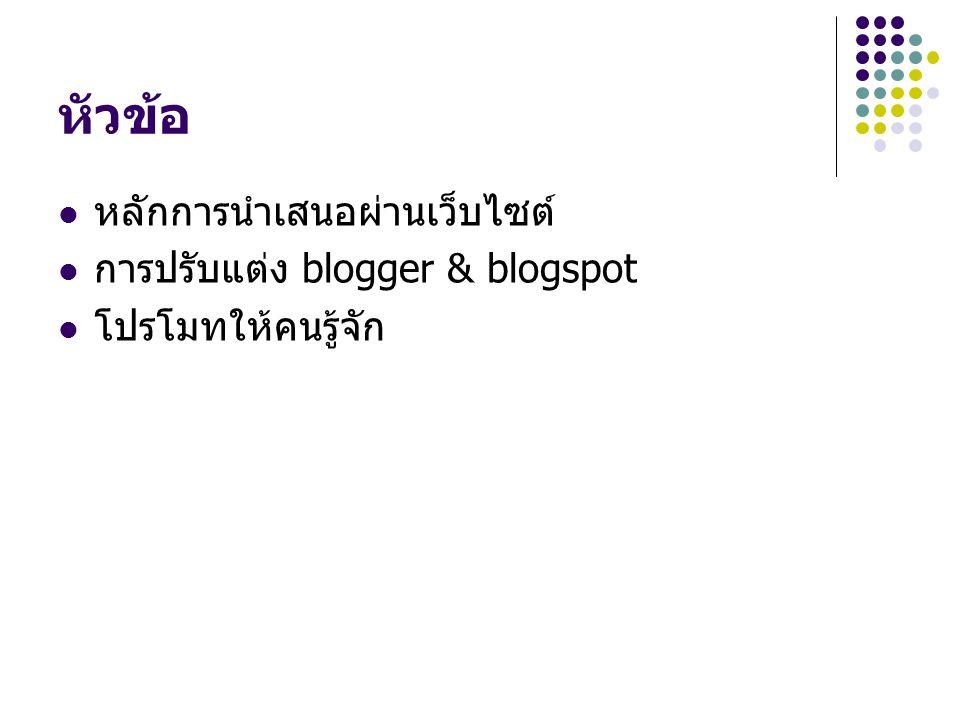 หัวข้อ หลักการนำเสนอผ่านเว็บไซต์ การปรับแต่ง blogger & blogspot โปรโมทให้คนรู้จัก