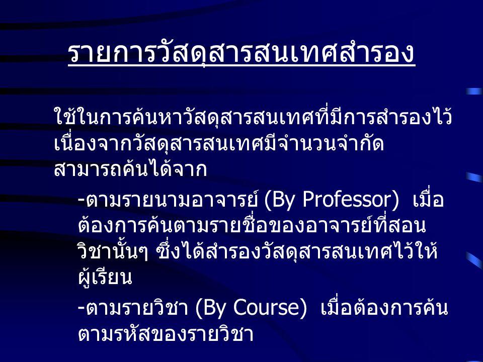 รายการวัสดุสารสนเทศสำรอง ใช้ในการค้นหาวัสดุสารสนเทศที่มีการสำรองไว้ เนื่องจากวัสดุสารสนเทศมีจำนวนจำกัด สามารถค้นได้จาก - ตามรายนามอาจารย์ (By Professo