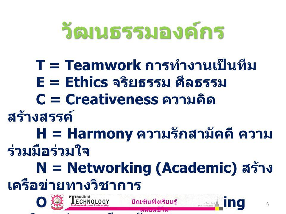 6 วัฒนธรรมองค์กร T = Teamwork การทำงานเป็นทีม E = Ethics จริยธรรม ศีลธรรม C = Creativeness ความคิด สร้างสรรค์ H = Harmony ความรักสามัคคี ความ ร่วมมือร่วมใจ N = Networking (Academic) สร้าง เครือข่ายทางวิชาการ O = Organization of Learning องค์กรแห่งการเรียนรู้ บัณฑิตพึงเรียนรู้ ตลอดชีวิต