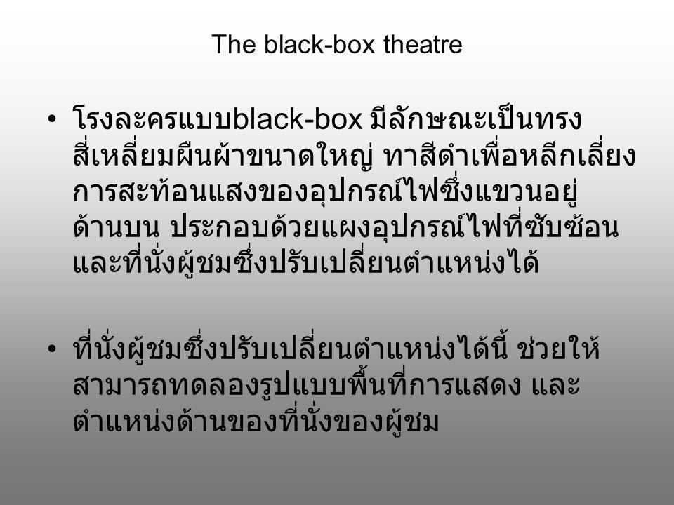 The black-box theatre โรงละครแบบ black-box มีลักษณะเป็นทรง สี่เหลี่ยมผืนผ้าขนาดใหญ่ ทาสีดำเพื่อหลีกเลี่ยง การสะท้อนแสงของอุปกรณ์ไฟซึ่งแขวนอยู่ ด้านบน ประกอบด้วยแผงอุปกรณ์ไฟที่ซับซ้อน และที่นั่งผู้ชมซึ่งปรับเปลี่ยนตำแหน่งได้ ที่นั่งผู้ชมซึ่งปรับเปลี่ยนตำแหน่งได้นี้ ช่วยให้ สามารถทดลองรูปแบบพื้นที่การแสดง และ ตำแหน่งด้านของที่นั่งของผู้ชม