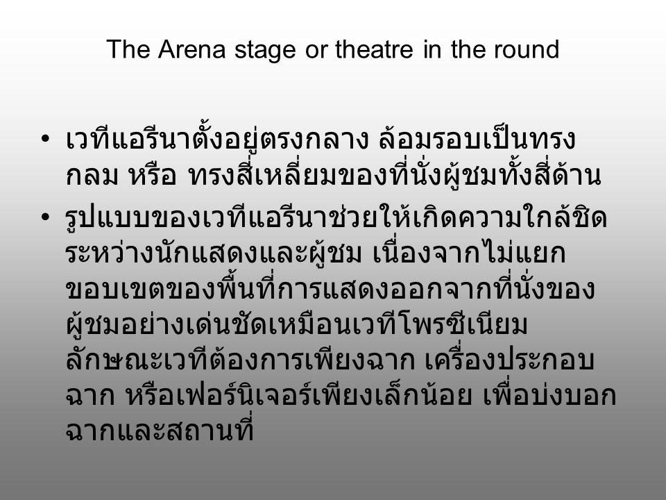 The Arena stage or theatre in the round เวทีแอรีนาตั้งอยู่ตรงกลาง ล้อมรอบเป็นทรง กลม หรือ ทรงสี่เหลี่ยมของที่นั่งผู้ชมทั้งสี่ด้าน รูปแบบของเวทีแอรีนาช่วยให้เกิดความใกล้ชิด ระหว่างนักแสดงและผู้ชม เนื่องจากไม่แยก ขอบเขตของพื้นที่การแสดงออกจากที่นั่งของ ผู้ชมอย่างเด่นชัดเหมือนเวทีโพรซีเนียม ลักษณะเวทีต้องการเพียงฉาก เครื่องประกอบ ฉาก หรือเฟอร์นิเจอร์เพียงเล็กน้อย เพื่อบ่งบอก ฉากและสถานที่