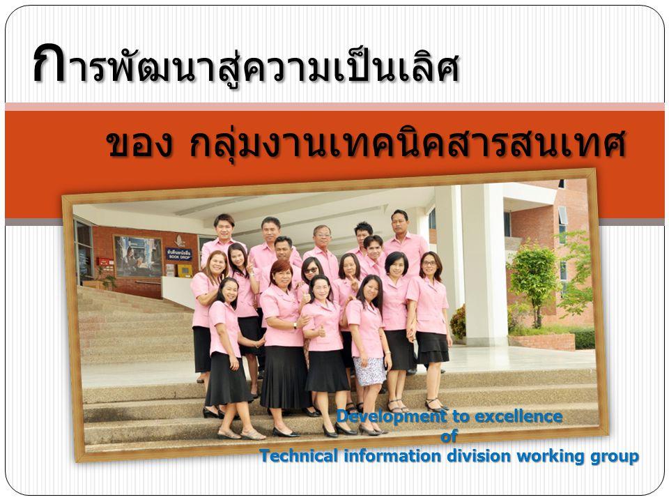 ก ารพัฒนาสู่ความเป็นเลิศ ของ กลุ่มงานเทคนิคสารสนเทศ ของ กลุ่มงานเทคนิคสารสนเทศ Development to excellence of Technical information division working group