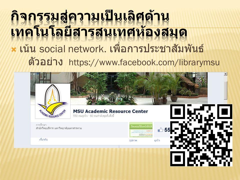  เน้น social network. เพื่อการประชาสัมพันธ์ ตัวอย่าง https://www.facebook.com/librarymsu