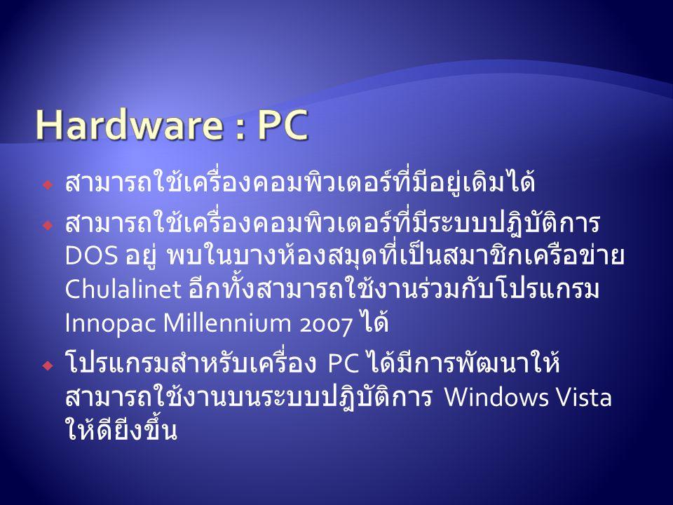  สามารถใช้เครื่องคอมพิวเตอร์ที่มีอยู่เดิมได้  สามารถใช้เครื่องคอมพิวเตอร์ที่มีระบบปฎิบัติการ DOS อยู่ พบในบางห้องสมุดที่เป็นสมาชิกเครือข่าย Chulalinet อีกทั้งสามารถใช้งานร่วมกับโปรแกรม Innopac Millennium 2007 ได้  โปรแกรมสำหรับเครื่อง PC ได้มีการพัฒนาให้ สามารถใช้งานบนระบบปฎิบัติการ Windows Vista ให้ดียีงขึ้น