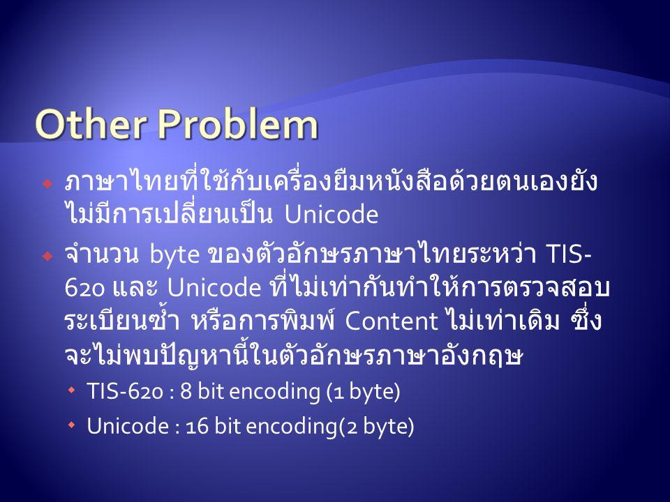  ภาษาไทยที่ใช้กับเครื่องยืมหนังสือด้วยตนเองยัง ไม่มีการเปลี่ยนเป็น Unicode  จำนวน byte ของตัวอักษรภาษาไทยระหว่า TIS- 620 และ Unicode ที่ไม่เท่ากันทำให้การตรวจสอบ ระเบียนซ้ำ หรือการพิมพ์ Content ไม่เท่าเดิม ซึ่ง จะไม่พบปัญหานี้ในตัวอักษรภาษาอังกฤษ  TIS-620 : 8 bit encoding (1 byte)  Unicode : 16 bit encoding(2 byte)
