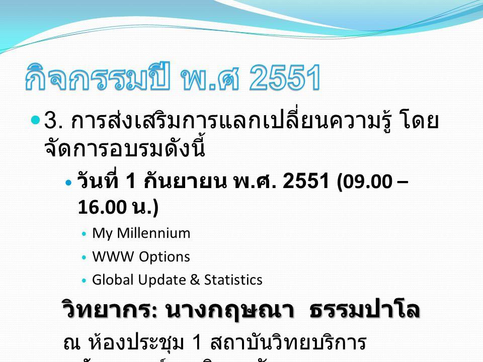 3. การส่งเสริมการแลกเปลี่ยนความรู้ โดย จัดการอบรมดังนี้ วันที่ 1 กันยายน พ. ศ. 2551 (09.00 – 16.00 น.) My Millennium WWW Options Global Update & Stati