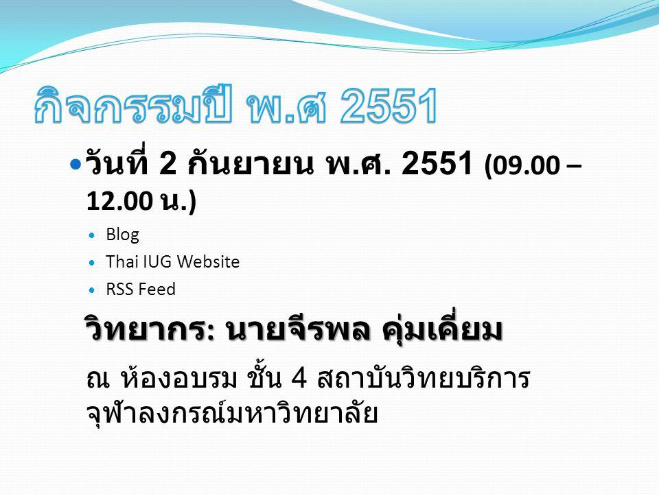 วันที่ 2 กันยายน พ. ศ. 2551 (09.00 – 12.00 น.) Blog Thai IUG Website RSS Feed วิทยากร : นายจีรพล คุ่มเคี่ยม ณ ห้องอบรม ชั้น 4 สถาบันวิทยบริการ จุฬาลงก