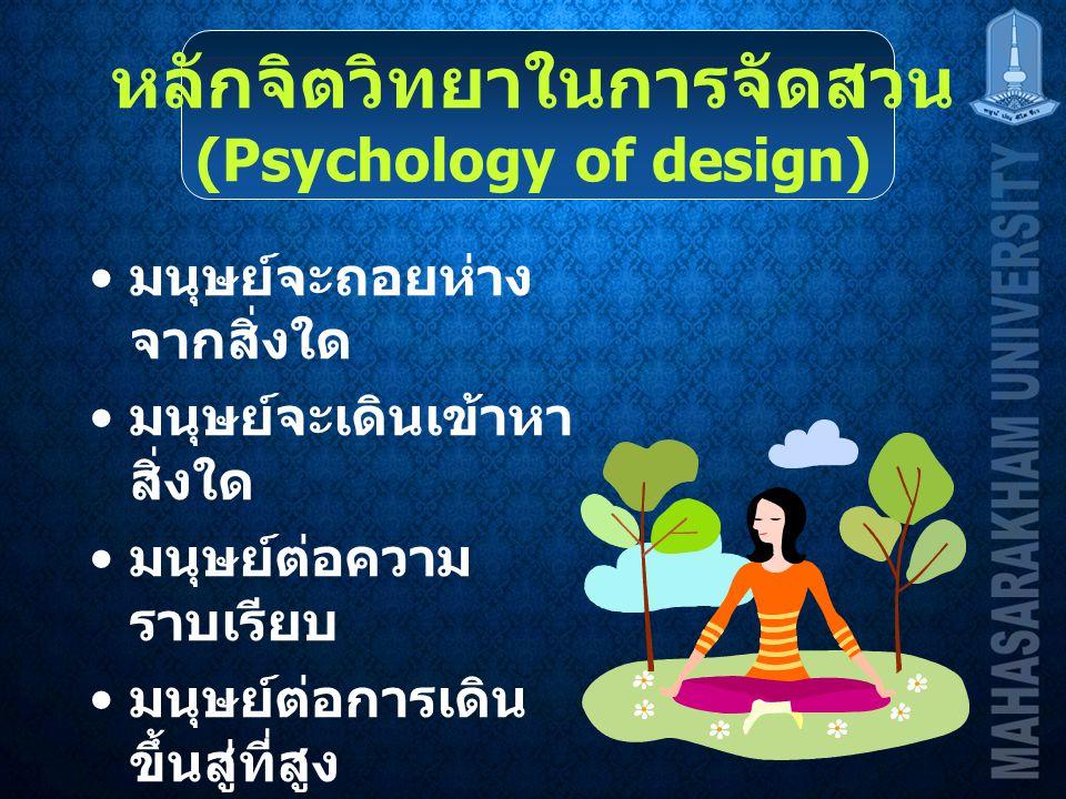 หลักจิตวิทยาในการจัดสวน (Psychology of design) มนุษย์จะถอยห่าง จากสิ่งใด มนุษย์จะเดินเข้าหา สิ่งใด มนุษย์ต่อความ ราบเรียบ มนุษย์ต่อการเดิน ขึ้นสู่ที่สูง มนุษย์ต่อการเดิน ขึ้นสู่ที่ต่ำ