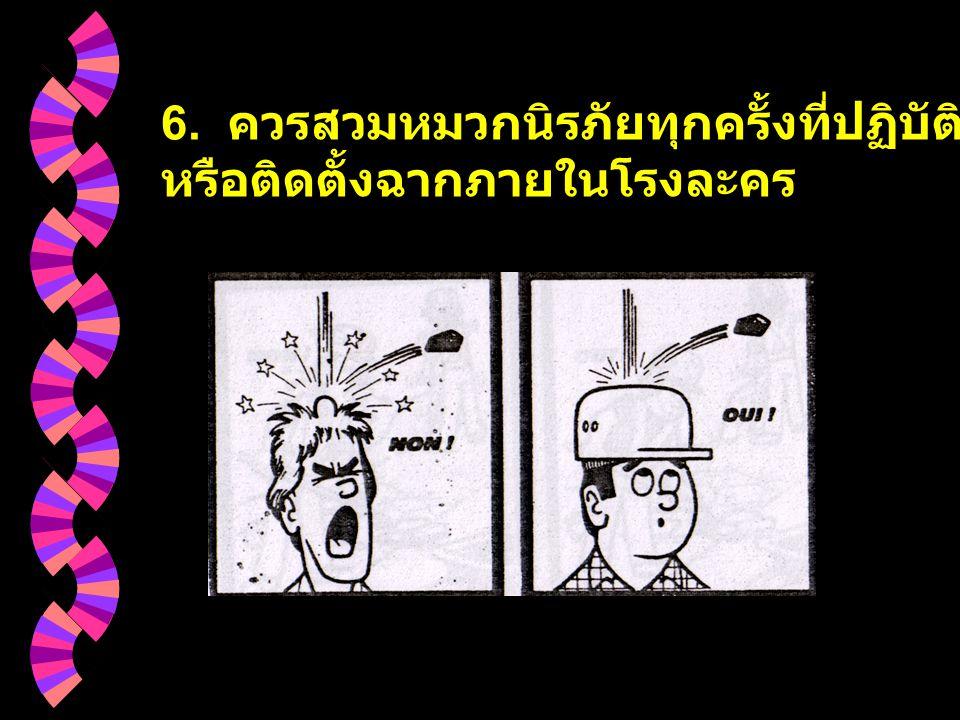 6. ควรสวมหมวกนิรภัยทุกครั้งที่ปฏิบัติงานสร้างฉาก หรือติดตั้งฉากภายในโรงละคร