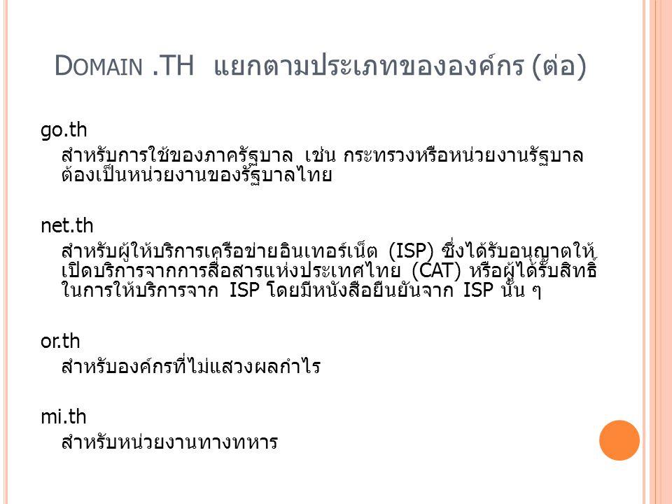 D OMAIN.TH แยกตามประเภทขององค์กร (ต่อ) go.th สำหรับการใช้ของภาครัฐบาล เช่น กระทรวงหรือหน่วยงานรัฐบาล ต้องเป็นหน่วยงานของรัฐบาลไทย net.th สำหรับผู้ให้บ