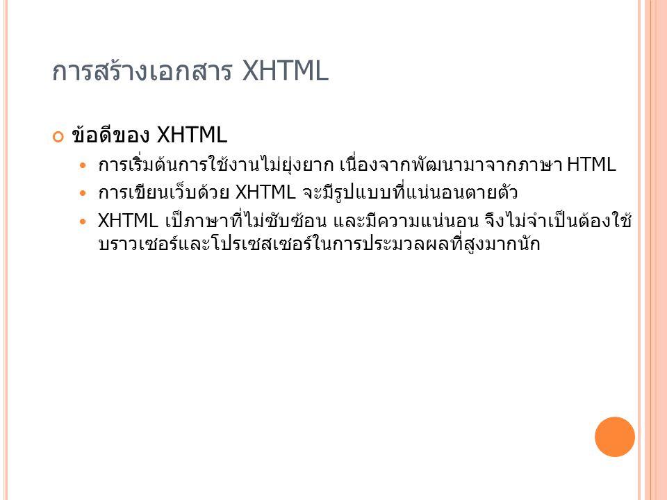 การสร้างเอกสาร XHTML ข้อดีของ XHTML การเริ่มต้นการใช้งานไม่ยุ่งยาก เนื่องจากพัฒนามาจากภาษา HTML การเขียนเว็บด้วย XHTML จะมีรูปแบบที่แน่นอนตายตัว XHTML