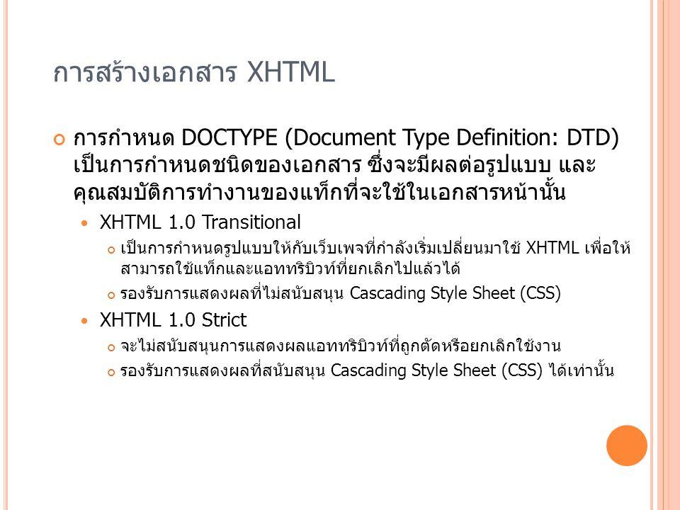 การสร้างเอกสาร XHTML การกำหนด DOCTYPE (Document Type Definition: DTD) เป็นการกำหนดชนิดของเอกสาร ซึ่งจะมีผลต่อรูปแบบ และ คุณสมบัติการทำงานของแท็กที่จะใ