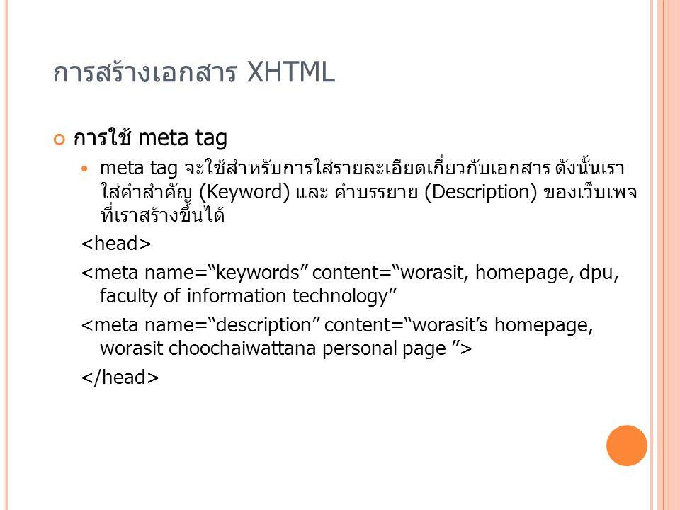 การสร้างเอกสาร XHTML การใช้ meta tag meta tag จะใช้สำหรับการใส่รายละเอียดเกี่ยวกับเอกสาร ดังนั้นเรา ใส่คำสำคัญ (Keyword) และ คำบรรยาย (Description) ขอ