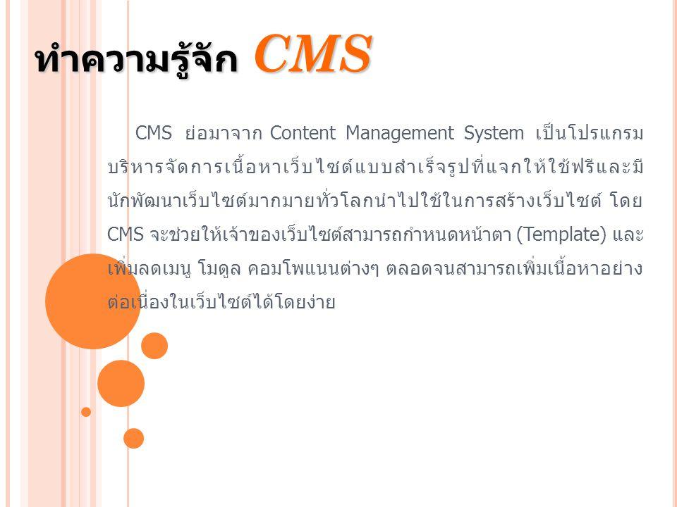 ทำความรู้จัก CMS CMS ย่อมาจาก Content Management System เป็นโปรแกรม บริหารจัดการเนื้อหาเว็บไซต์แบบสำเร็จรูปที่แจกให้ใช้ฟรีและมี นักพัฒนาเว็บไซต์มากมาย
