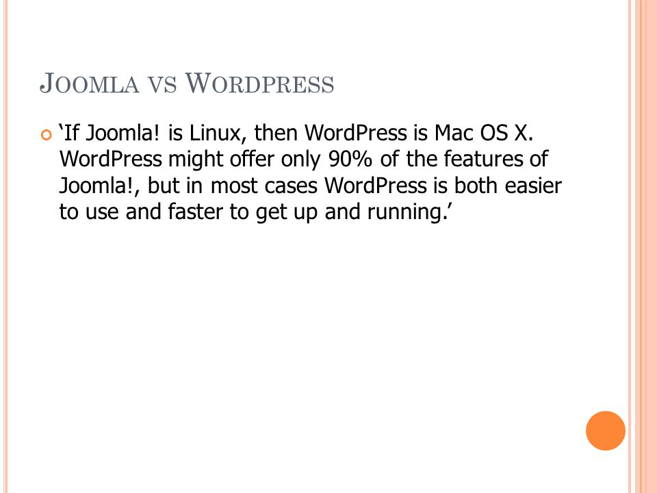 J OOMLA VS W ORDPRESS 'If Joomla! is Linux, then WordPress is Mac OS X. WordPress might offer only 90% of the features of Joomla!, but in most cases W