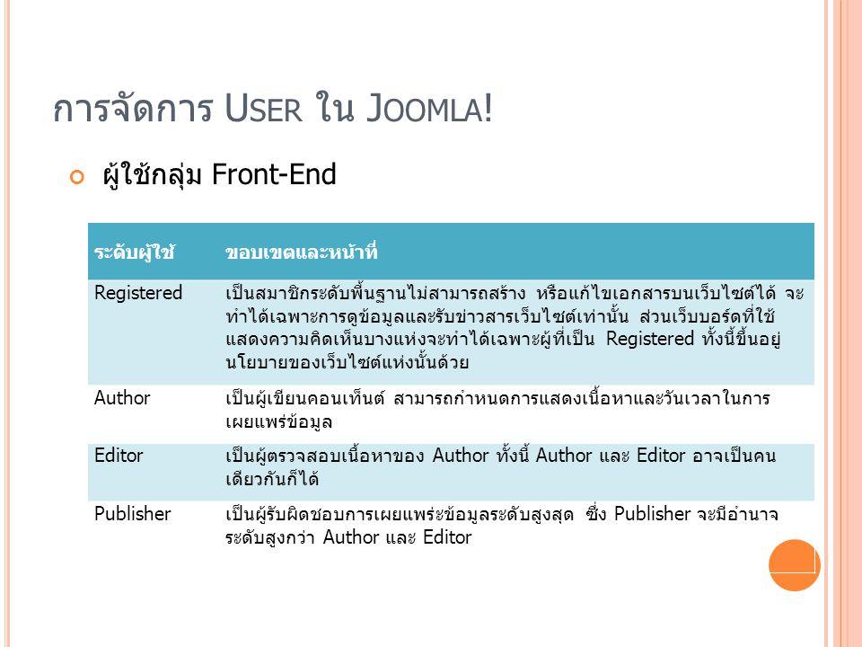 การจัดการ U SER ใน J OOMLA ! ผู้ใช้กลุ่ม Front-End ระดับผู้ใช้ขอบเขตและหน้าที่ Registeredเป็นสมาชิกระดับพี้นฐานไม่สามารถสร้าง หรือแก้ไขเอกสารบนเว็บไซต