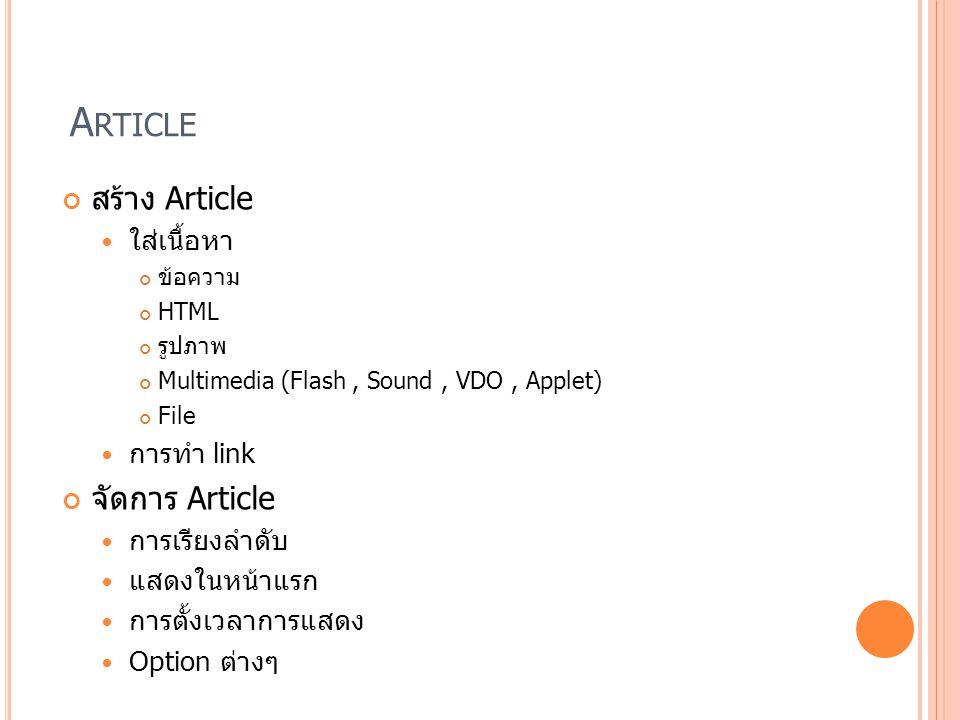 A RTICLE สร้าง Article ใส่เนื้อหา ข้อความ HTML รูปภาพ Multimedia (Flash, Sound, VDO, Applet) File การทำ link จัดการ Article การเรียงลำดับ แสดงในหน้าแร
