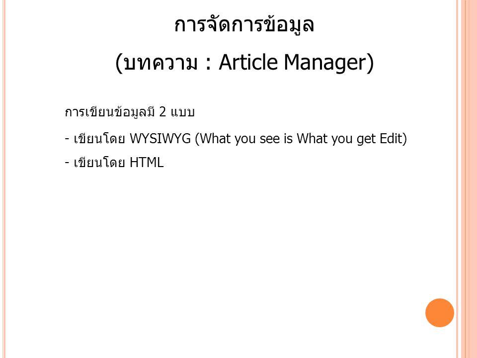 การจัดการข้อมูล (บทความ : Article Manager) การเขียนข้อมูลมี 2 แบบ - เขียนโดย WYSIWYG (What you see is What you get Edit) - เขียนโดย HTML
