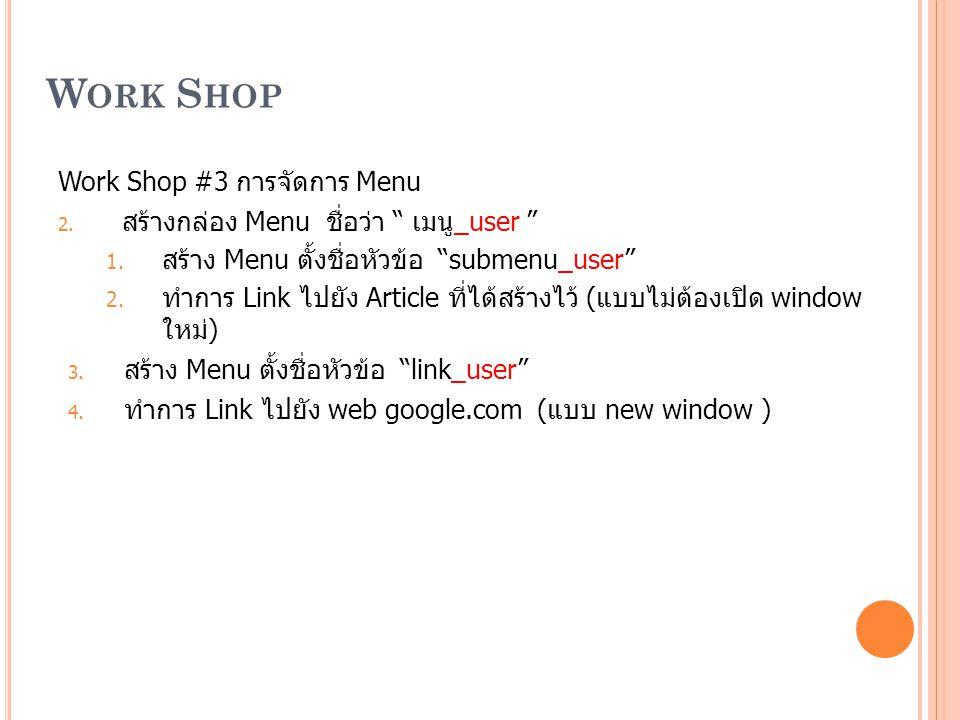 "W ORK S HOP Work Shop #3 การจัดการ Menu 2. สร้างกล่อง Menu ชื่อว่า "" เมนู_user "" 1. สร้าง Menu ตั้งชื่อหัวข้อ ""submenu_user"" 2. ทำการ Link ไปยัง Artic"