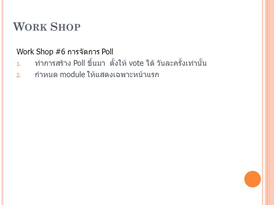 W ORK S HOP Work Shop #6 การจัดการ Poll 1. ทำการสร้าง Poll ขึ้นมา ตั้งให้ vote ได้ วันละครั้งเท่านั้น 2. กำหนด module ให้แสดงเฉพาะหน้าแรก