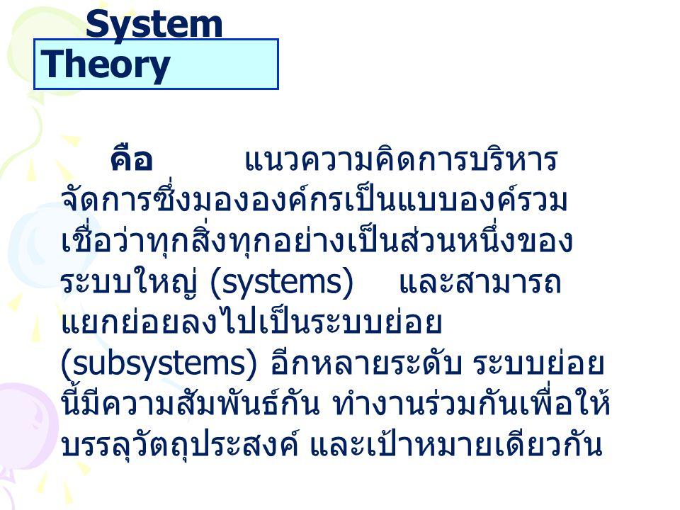 System Theory คือ แนวความคิดการบริหาร จัดการซึ่งมององค์กรเป็นแบบองค์รวม เชื่อว่าทุกสิ่งทุกอย่างเป็นส่วนหนึ่งของ ระบบใหญ่ (systems) และสามารถ แยกย่อยลง