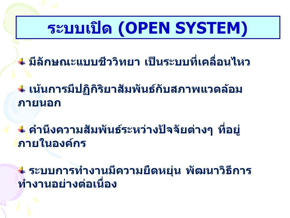 ระบบเปิด (OPEN SYSTEM) มีลักษณะแบบชีววิทยา เป็นระบบที่เคลื่อนไหว เน้นการมีปฏิกิริยาสัมพันธ์กับสภาพแวดล้อม ภายนอก คำนึงความสัมพันธ์ระหว่างปัจจัยต่างๆ ท